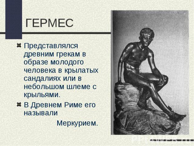 ГЕРМЕСПредставлялся древним грекам в образе молодого человека в крылатых сандалиях или в небольшом шлеме с крыльями.В Древнем Риме его называли Меркурием.