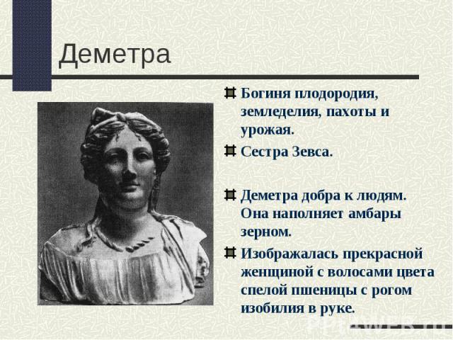 ДеметраБогиня плодородия, земледелия, пахоты и урожая.Сестра Зевса.Деметра добра к людям. Она наполняет амбары зерном.Изображалась прекрасной женщиной с волосами цвета спелой пшеницы с рогом изобилия в руке.