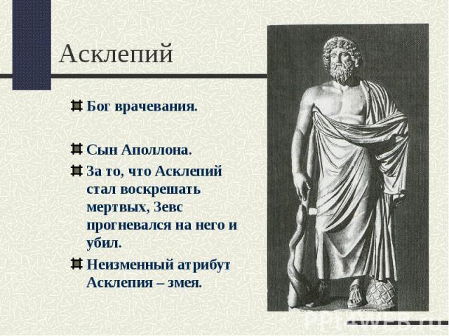 АсклепийБог врачевания.Сын Аполлона.За то, что Асклепий стал воскрешать мертвых, Зевс прогневался на него и убил.Неизменный атрибут Асклепия – змея.