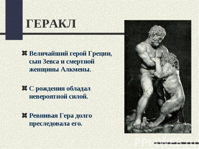 ГЕРАКЛВеличайший герой Греции, сын Зевса и смертной женщины Алкмены. С рождения обладал невероятной силой.Ревнивая Гера долго преследовала его.