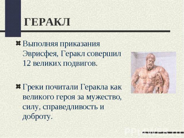ГЕРАКЛВыполняя приказания Эврисфея, Геракл совершил 12 великих подвигов. Греки почитали Геракла как великого героя за мужество, силу, справедливость и доброту.