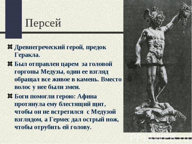 ПерсейДревнегреческий герой, предок Геракла.Был отправлен царем за головой горгоны Медузы, один ее взгляд обращал все живое в камень. Вместо волос у нее были змеи.Боги помогли герою: Афина протянула ему блестящий щит, чтобы он не встретился с Медузо…