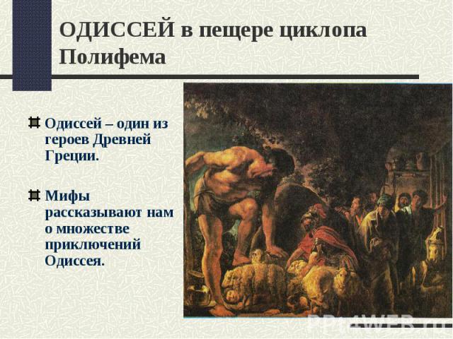 ОДИССЕЙ в пещере циклопа ПолифемаОдиссей – один из героев Древней Греции.Мифы рассказывают нам о множестве приключений Одиссея.