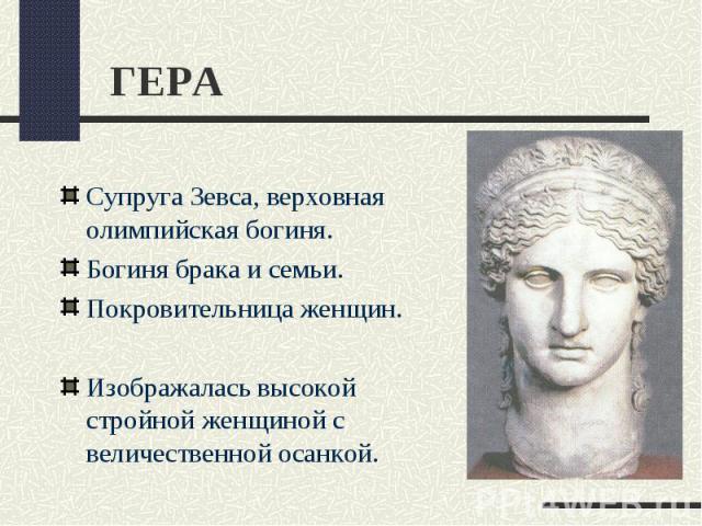 ГЕРАСупруга Зевса, верховная олимпийская богиня.Богиня брака и семьи.Покровительница женщин.Изображалась высокой стройной женщиной с величественной осанкой.