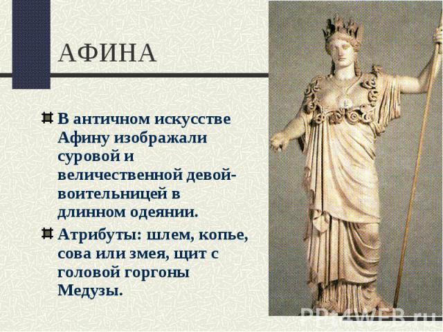 АФИНАВ античном искусстве Афину изображали суровой и величественной девой-воительницей в длинном одеянии.Атрибуты: шлем, копье, сова или змея, щит с головой горгоны Медузы.