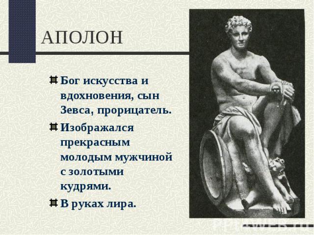 АПОЛОНБог искусства и вдохновения, сын Зевса, прорицатель.Изображался прекрасным молодым мужчиной с золотыми кудрями.В руках лира.