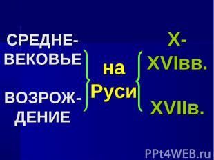 СРЕДНЕ-ВЕКОВЬЕВОЗРОЖ-ДЕНИЕ на РусиX- XVIвв.XVIIв.