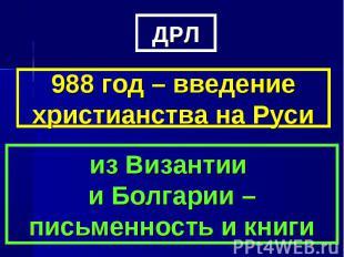 ДРЛ988 год – введение христианства на Русииз Византии и Болгарии – письменность