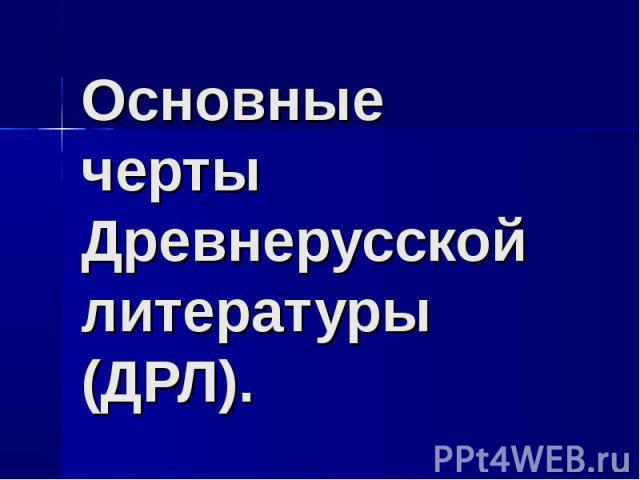 Основные черты Древнерусской литературы (ДРЛ).