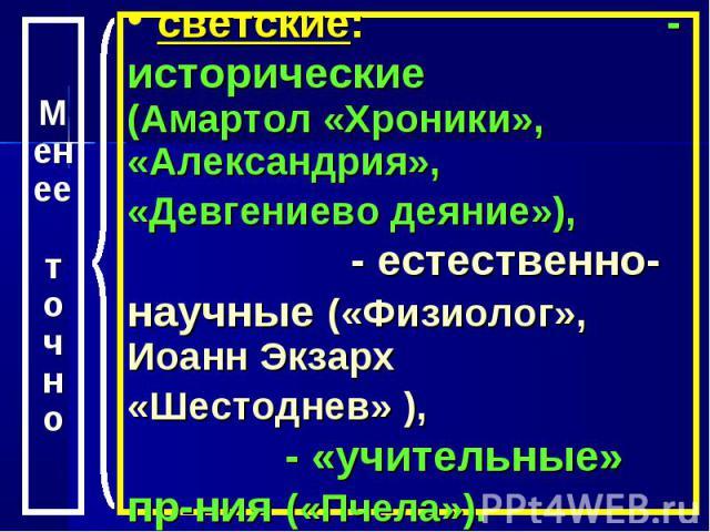 светские: - исторические (Амартол «Хроники», «Александрия», «Девгениево деяние»), - естественно-научные («Физиолог», Иоанн Экзарх «Шестоднев» ), - «учительные» пр-ния («Пчела»).