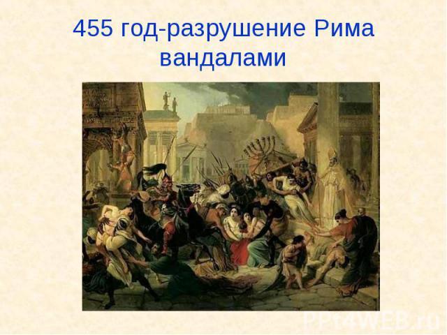 455 год-разрушение Рима вандалами