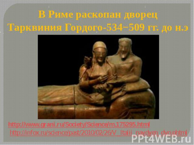 http://www.grani.ru/Society/Science/m.175295.html http://infox.ru/science/past/2010/02/26/V_Italii_naydyen_dvo.phtml В Риме раскопан дворец Тарквиния Гордого-534−509 гг. до н.э