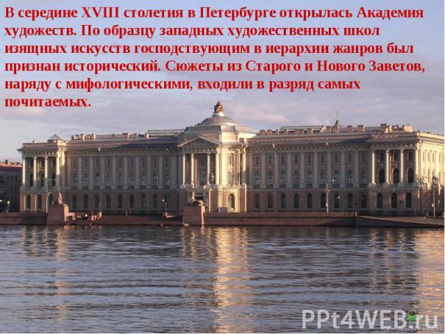 В середине XVIII столетия в Петербурге открылась Академия художеств. По образцу западных художественных школ изящных искусств господствующим в иерархии жанров был признан исторический. Сюжеты из Старого и Нового Заветов, наряду с мифологическими, вх…