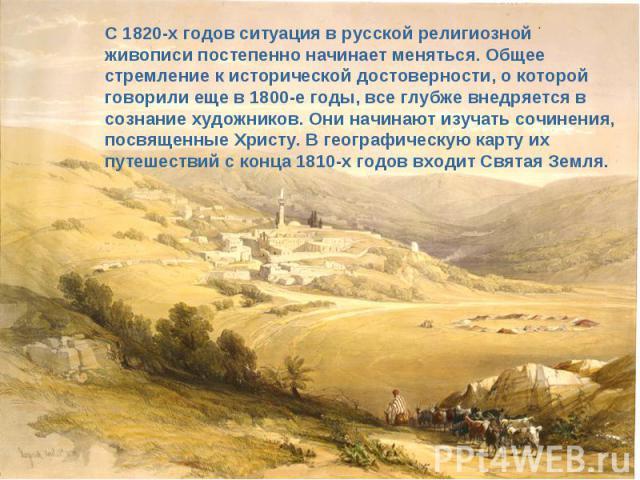 С 1820-х годов ситуация в русской религиозной живописи постепенно начинает меняться. Общее стремление к исторической достоверности, о которой говорили еще в 1800-е годы, все глубже внедряется в сознание художников. Они начинают изучать сочинения, по…