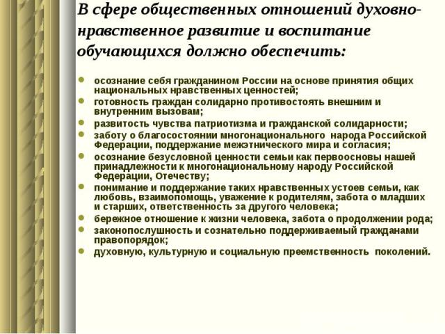 В сфере общественных отношений духовно-нравственное развитие и воспитание обучающихся должно обеспечить:осознание себя гражданином России на основе принятия общих национальных нравственных ценностей;готовность граждан солидарно противостоять внешним…