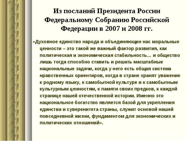 Из посланий Президента России Федеральному Собранию Российской Федерации в 2007 и 2008 гг.«Духовное единство народа и объединяющие нас моральные ценности – это такой же важный фактор развития, как политическая и экономическая стабильность… и обществ…