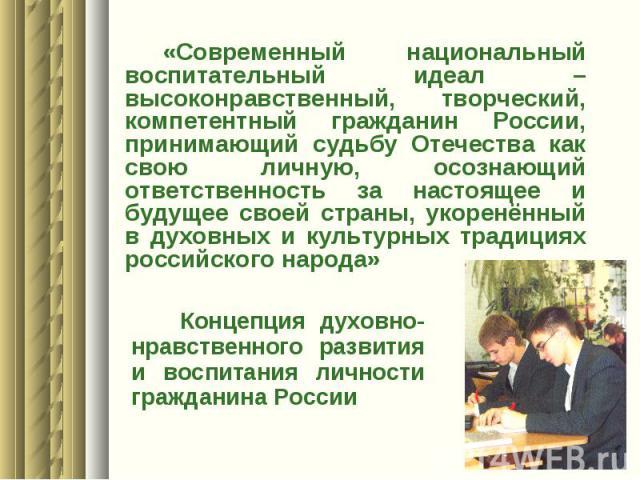 «Современный национальный воспитательный идеал – высоконравственный, творческий, компетентный гражданин России, принимающий судьбу Отечества как свою личную, осознающий ответственность за настоящее и будущее своей страны, укоренённый в духовных и ку…