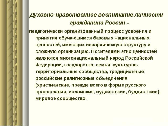 Духовно-нравственное воспитание личности гражданина России –педагогически организованный процесс усвоения и принятия обучающимся базовых национальных ценностей, имеющих иерархическую структуру и сложную организацию. Носителями этих ценностей являютс…