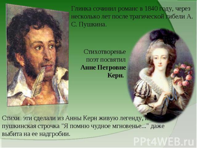 Глинка сочинил романс в 1840 году, через несколько лет после трагической гибели А. С. Пушкина.Стихотворенье поэт посвятил Анне Петровне Керн. Стихи эти сделали из Анны Керн живую легенду, и пушкинская строчка