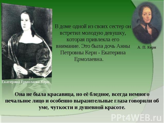 В доме одной из своих сестер он встретил молодую девушку, которая привлекла его внимание. Это была дочь Анны Петровны Керн - Екатерина Ермолаевна. Она не была красавица, но её бледное, всегда немного печальное лицо и особенно выразительные глаз…