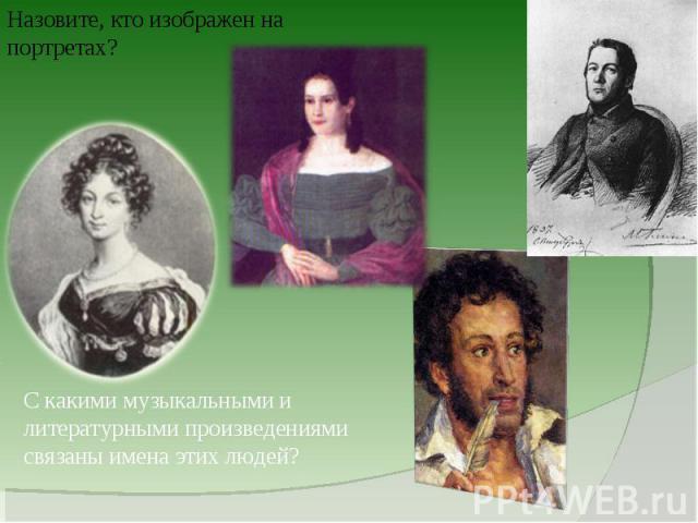 Назовите, кто изображен на портретах?С какими музыкальными и литературными произведениями связаны имена этих людей?