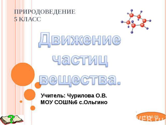 Природоведение 5 класс Движение частиц вещества. Учитель: Чурилова О.В.МОУ СОШ№6 с.Ольгино