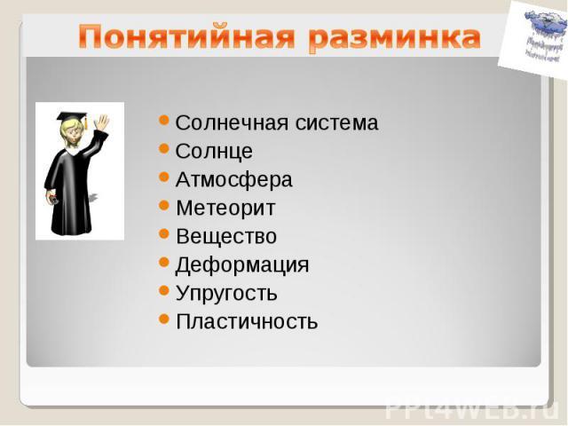 Понятийная разминкаСолнечная системаСолнцеАтмосфераМетеоритВеществоДеформацияУпругостьПластичность