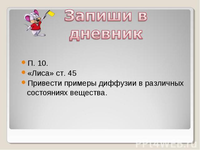 Запиши в дневникП. 10.«Лиса» ст. 45Привести примеры диффузии в различных состояниях вещества.