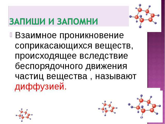 Запиши и запомниВзаимное проникновение соприкасающихся веществ, происходящее вследствие беспорядочного движения частиц вещества , называют диффузией.