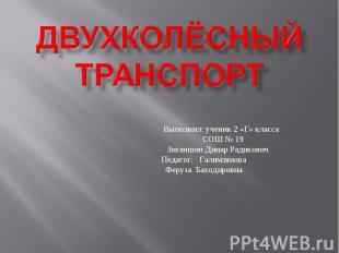Двухколёсный транспорт Выполнил: ученик 2 «Г» класса СОШ № 19 Зиганшин Динар Рад