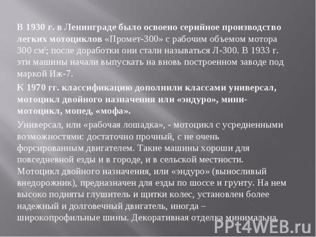 В 1930 г. в Ленинграде было освоено серийное производство легких мотоциклов «Промет-300» с рабочим объемом мотора 300 см3; после доработки они стали называться Л-300. В 1933 г. эти машины начали выпускать на вновь построенном заводе под маркой Иж-7.…