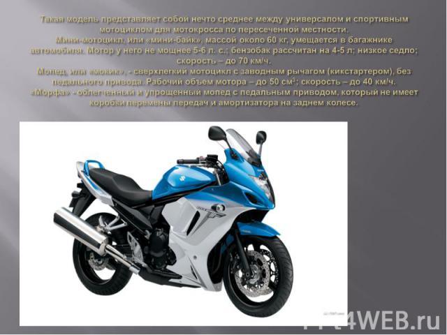 Такая модель представляет собой нечто среднее между универсалом и спортивным мотоциклом для мотокросса по пересеченной местности.Мини-мотоцикл, или «мини-байк», массой около 60 кг, умещается в багажнике автомобиля. Мотор у него не мощнее 5-6 л. с.; …