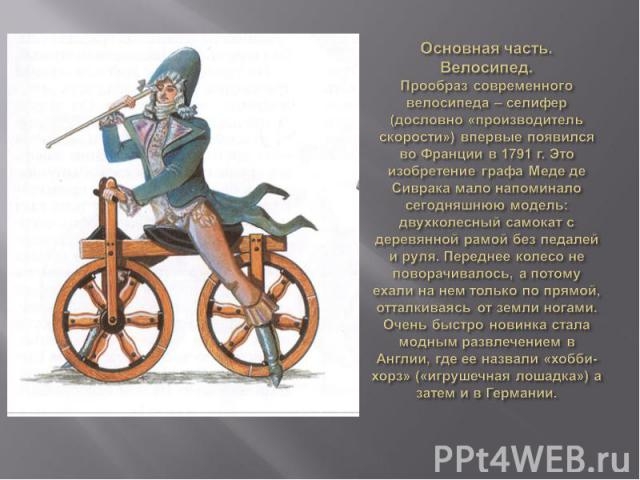Основная часть.Велосипед.Прообраз современного велосипеда – селифер (дословно «производитель скорости») впервые появился во Франции в 1791 г. Это изобретение графа Меде де Сиврака мало напоминало сегодняшнюю модель: двухколесный самокат с деревянной…