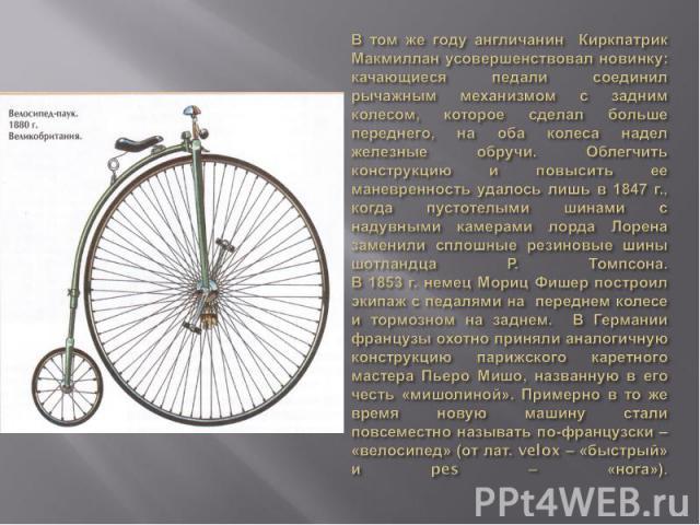 В том же году англичанин Киркпатрик Макмиллан усовершенствовал новинку: качающиеся педали соединил рычажным механизмом с задним колесом, которое сделал больше переднего, на оба колеса надел железные обручи. Облегчить конструкцию и повысить ее маневр…