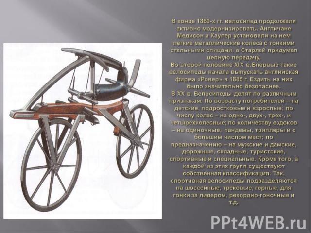 В конце 1860-х гг. велосипед продолжали активно модернизировать. Англичане Медисон и Каупер установили на нем легкие металлические колеса с тонкими стальными спицами, а Старлей придумал цепную передачу.Во второй половине XIX в.Впервые такие велосипе…