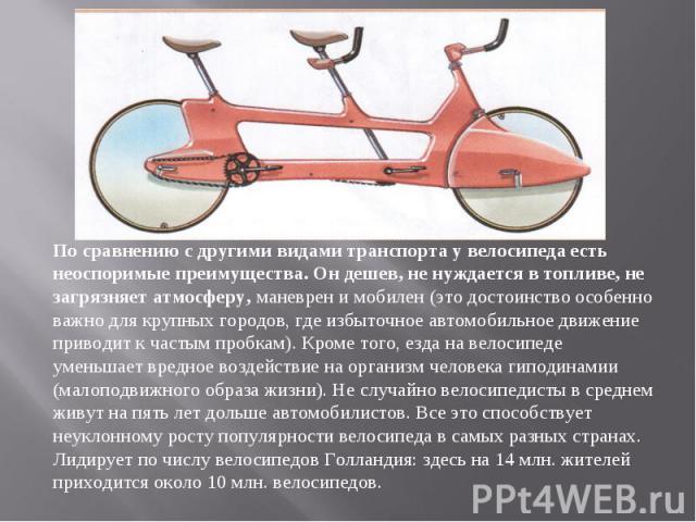 По сравнению с другими видами транспорта у велосипеда есть неоспоримые преимущества. Он дешев, не нуждается в топливе, не загрязняет атмосферу, маневрен и мобилен (это достоинство особенно важно для крупных городов, где избыточное автомобильное движ…
