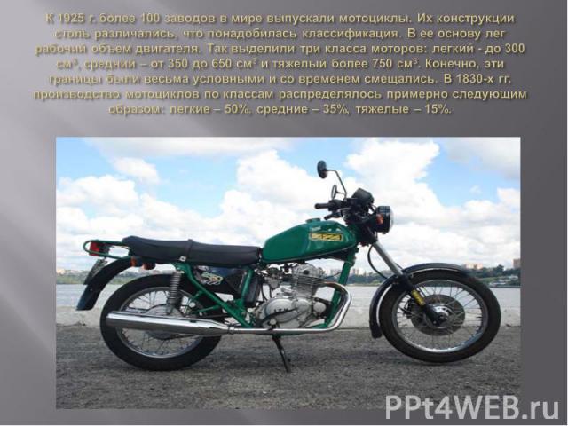 К 1925 г. более 100 заводов в мире выпускали мотоциклы. Их конструкции столь различались, что понадобилась классификация. В ее основу лег рабочий объем двигателя. Так выделили три класса моторов: легкий - до 300 см3, средний – от 350 до 650 см3 и тя…