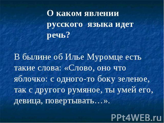 О каком явлении русского языка идет речь?В былине об Илье Муромце есть такие слова: «Слово, оно что яблочко: с одного-то боку зеленое, так с другого румяное, ты умей его, девица, повертывать…».