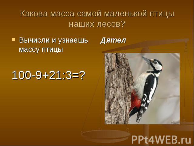 Какова масса самой маленькой птицы наших лесов?Вычисли и узнаешь массу птицы100-9+21:3=?