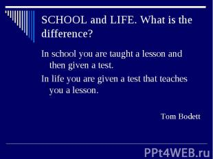SCHOOL and LIFE. What is the difference?In school you are taught a lesson and th