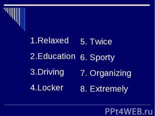RelaxedEducationDrivingLocker5. Twice6. Sporty7. Organizing8. Extremely