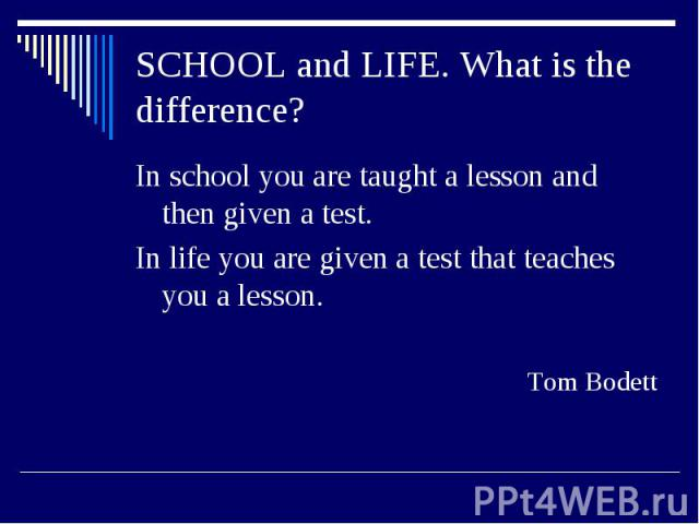 SCHOOL and LIFE. What is the difference?In school you are taught a lesson and then given a test. In life you are given a test that teaches you a lesson.Tom Bodett