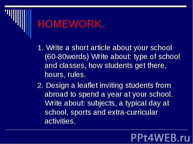 HOMEWORK.1. Write a short article about your school (60-80words) Write about: type of school and classes, how students get there, hours, rules.2. Design a leaflet inviting students from abroad to spend a year at your school. Write about: subjects, a…