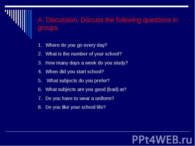 A. Discussion. Discuss the following questions in groups.Where do you go every day?What is the number of your school?How many days a week do you study?When did you start school? What subjects do you prefer?What subjects are you good (bad) at?Do you …