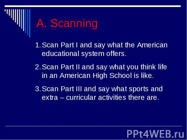 A. ScanningScan Part I and say what the American educational system offers.Scan Part II and say what you think life in an American High School is like.Scan Part III and say what sports and extra – curricular activities there are.