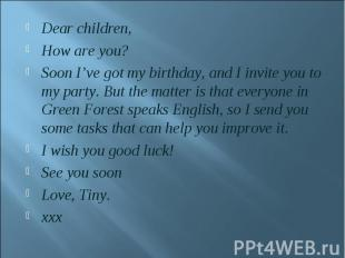 Dear children,How are you?Soon I've got my birthday, and I invite you to my part