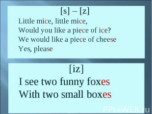 [s] – [z]Little mice, little mice, Would you like a piece of ice?We would like a