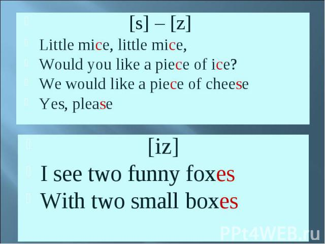 [s] – [z]Little mice, little mice, Would you like a piece of ice?We would like a piece of cheeseYes, please [iz]I see two funny foxesWith two small boxes