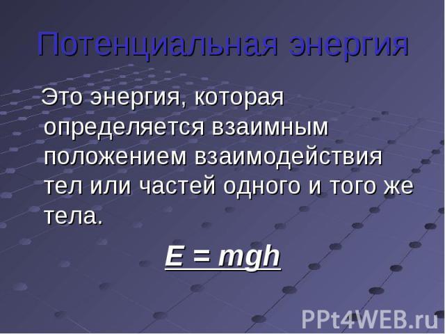 Потенциальная энергия Это энергия, которая определяется взаимным положением взаимодействия тел или частей одного и того же тела.E = mgh