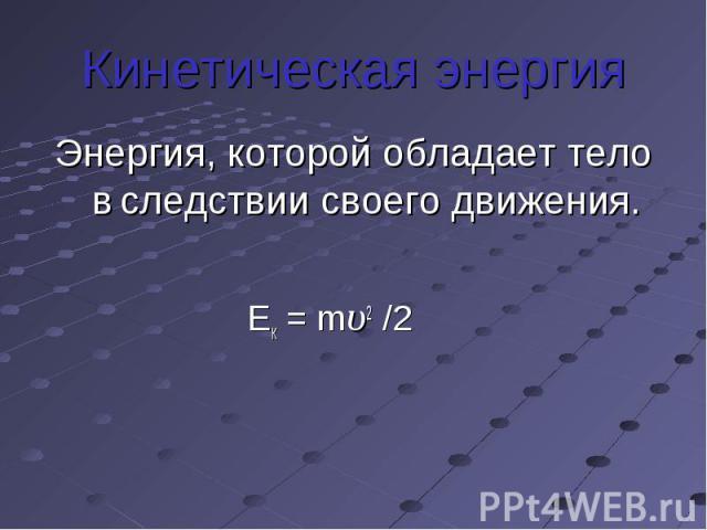 Кинетическая энергияЭнергия, которой обладает тело в следствии своего движения. Ек = mυ2 /2